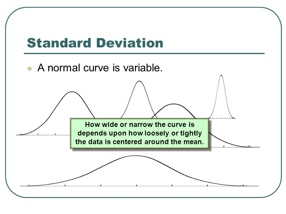 Standard Deviation A normal curve is variable. How wide or narrow the curve is depends upon how loosely or tightly the data is centered around the mea
