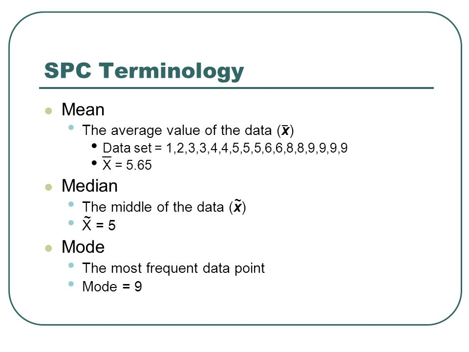 SPC Terminology Mean The average value of the data (x) Data set = 1,2,3,3,4,4,5,5,5,6,6,8,8,9,9,9,9 X = 5.65 Median The middle of the data (x) X = 5 Mode The most frequent data point Mode = 9 ~ ~