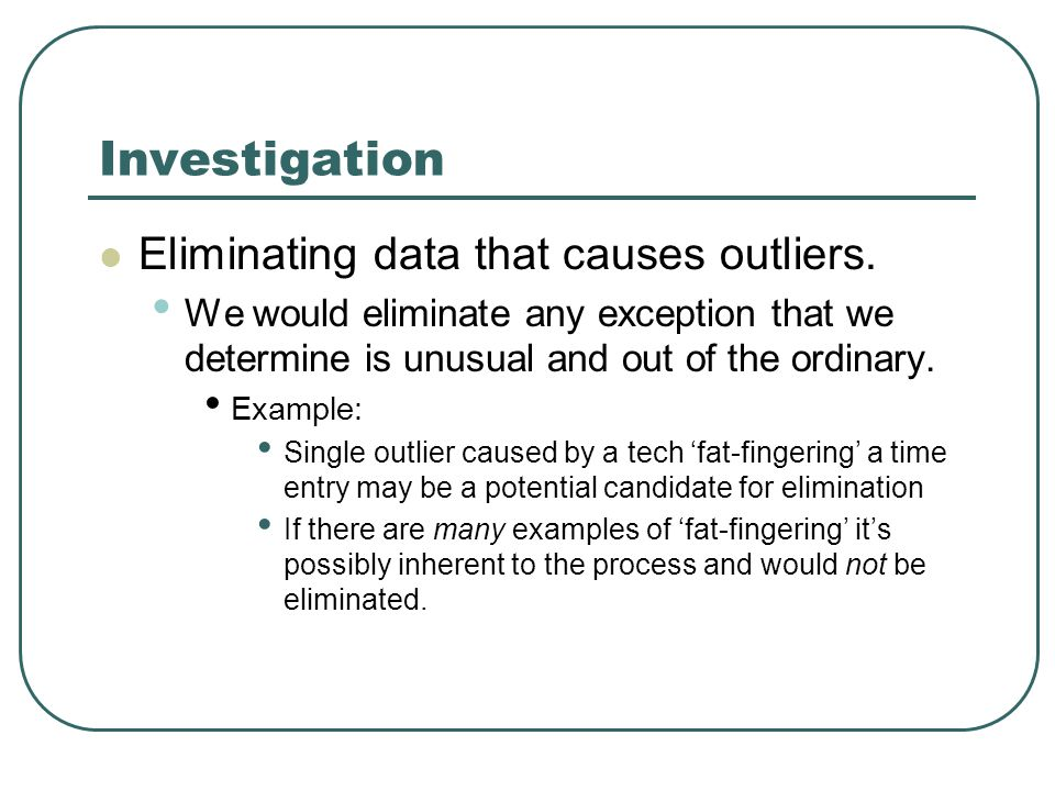 Investigation Eliminating data that causes outliers. We would eliminate any exception that we determine is unusual and out of the ordinary. Example: S