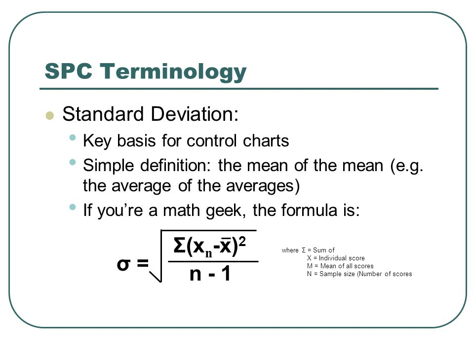 Standard Deviation: Key basis for control charts Simple definition: the mean of the mean (e.g. the average of the averages) If you're a math geek, the