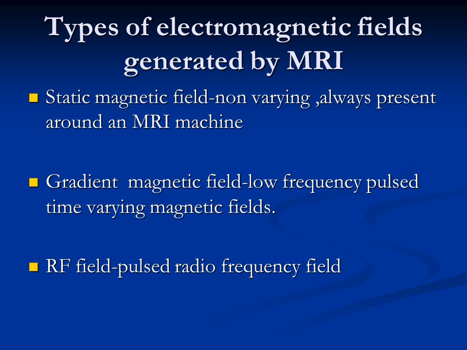 Types of electromagnetic fields generated by MRI Static magnetic field-non varying,always present around an MRI machine Static magnetic field-non varying,always present around an MRI machine Gradient magnetic field-low frequency pulsed time varying magnetic fields.