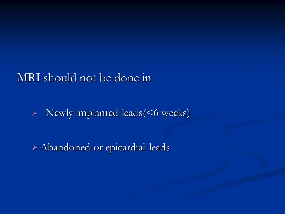 MRI should not be done in  Newly implanted leads(<6 weeks)  Abandoned or epicardial leads