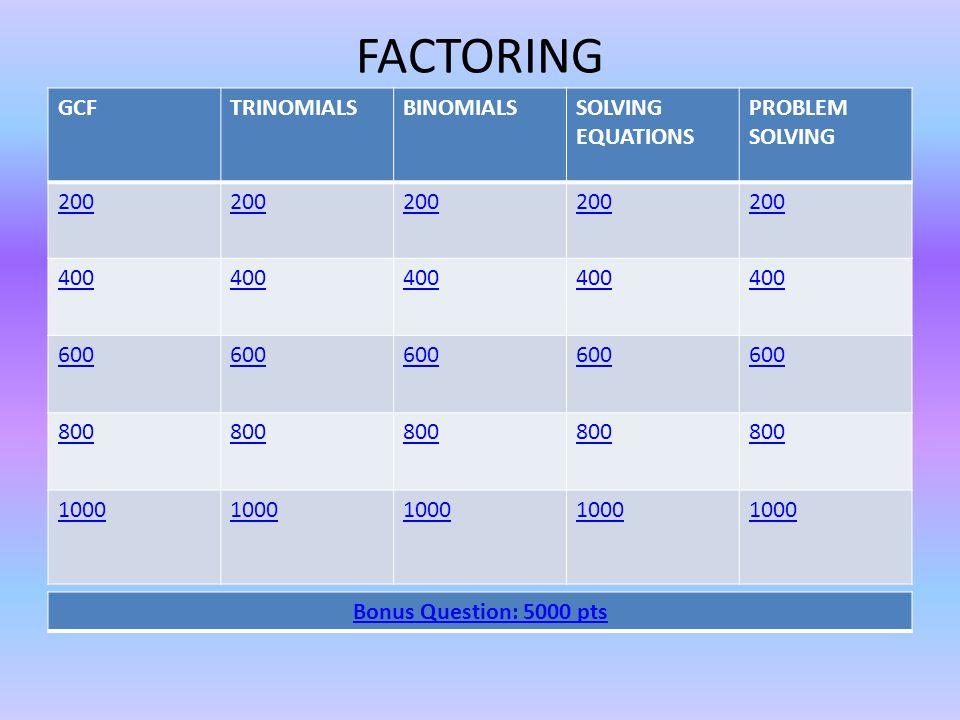 FACTORING GCFTRINOMIALSBINOMIALSSOLVING EQUATIONS PROBLEM SOLVING 200 400 600 800 1000 Bonus Question: 5000 pts