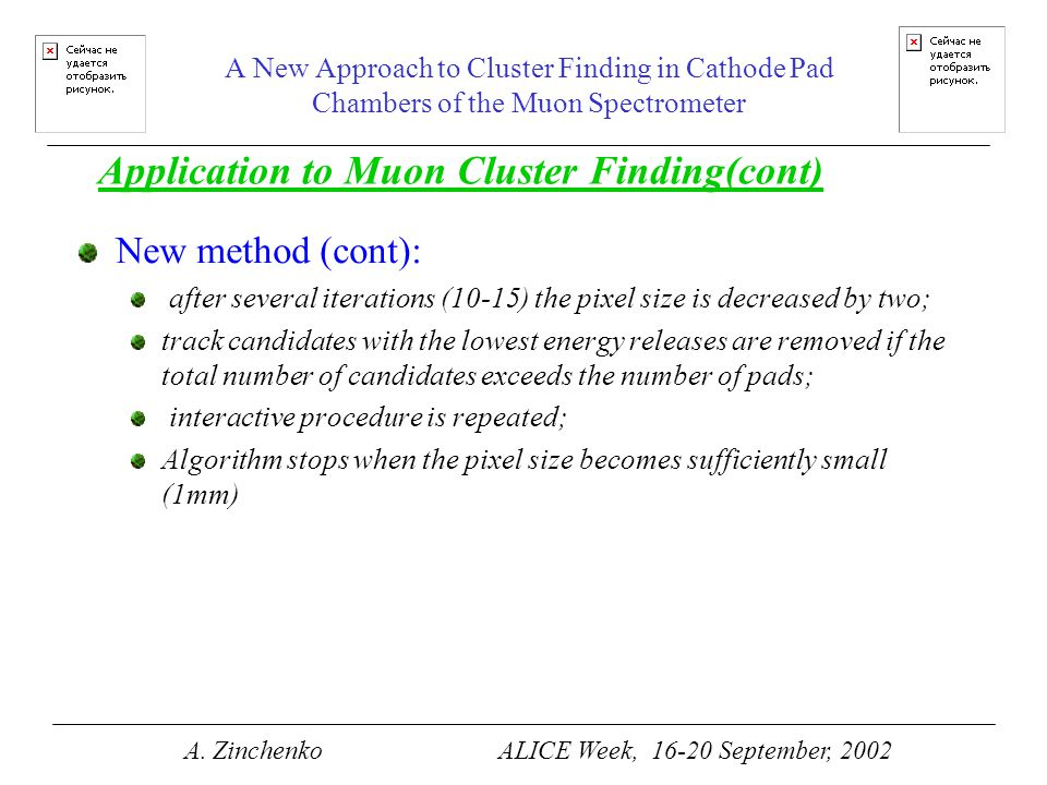 A New Approach to Cluster Finding in Cathode Pad Chambers of the Muon Spectrometer New method (cont): after several iterations (10-15) the pixel size is decreased by two; track candidates with the lowest energy releases are removed if the total number of candidates exceeds the number of pads; interactive procedure is repeated; Algorithm stops when the pixel size becomes sufficiently small (1mm) Application to Muon Cluster Finding(cont) A.