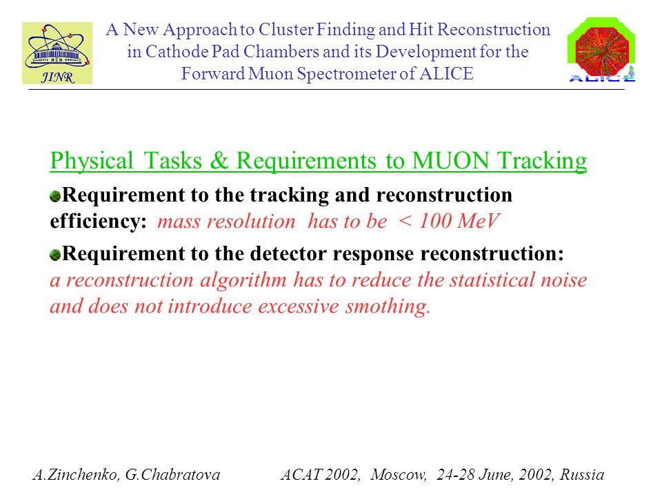 A New Approach to Cluster Finding and Hit Reconstruction in Cathode Pad Chambers and its Development for the Forward Muon Spectrometer of ALICE Physical Tasks & Requirements to MUON Tracking Requirement to the tracking and reconstruction efficiency: mass resolution has to be < 100 MeV Requirement to the detector response reconstruction: a reconstruction algorithm has to reduce the statistical noise and does not introduce excessive smothing.