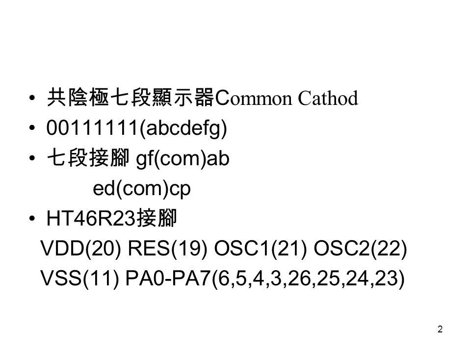 2 共陰極七段顯示器 C ommon Cathod 00111111(abcdefg) 七段接腳 gf(com)ab ed(com)cp HT46R23 接腳 VDD(20) RES(19) OSC1(21) OSC2(22) VSS(11) PA0-PA7(6,5,4,3,26,25,24,23)