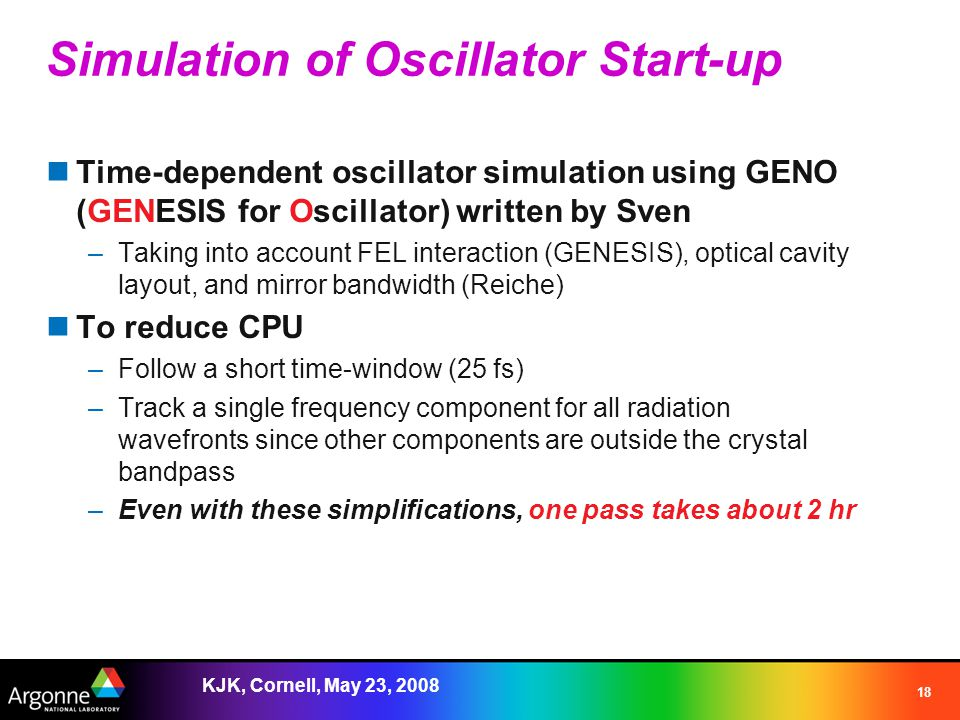KJK, Cornell, May 23, 2008 18 Simulation of Oscillator Start-up Time-dependent oscillator simulation using GENO (GENESIS for Oscillator) written by Sven –Taking into account FEL interaction (GENESIS), optical cavity layout, and mirror bandwidth (Reiche) To reduce CPU –Follow a short time-window (25 fs) –Track a single frequency component for all radiation wavefronts since other components are outside the crystal bandpass –Even with these simplifications, one pass takes about 2 hr