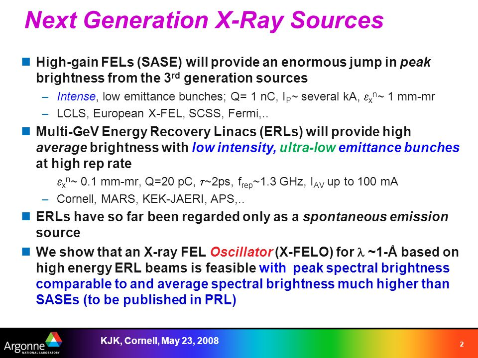 KJK, Cornell, May 23, 2008 2 Next Generation X-Ray Sources High-gain FELs (SASE) will provide an enormous jump in peak brightness from the 3 rd generation sources –Intense, low emittance bunches; Q= 1 nC, I P ~ several kA,  x n ~ 1 mm-mr –LCLS, European X-FEL, SCSS, Fermi,..