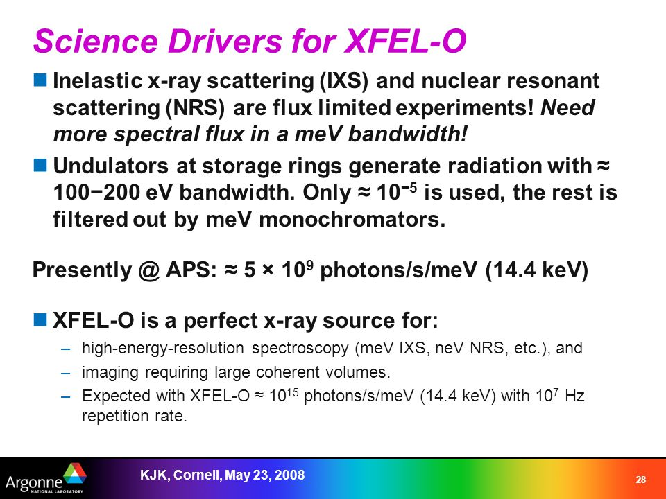 KJK, Cornell, May 23, 2008 28 Science Drivers for XFEL-O Inelastic x-ray scattering (IXS) and nuclear resonant scattering (NRS) are flux limited experiments.