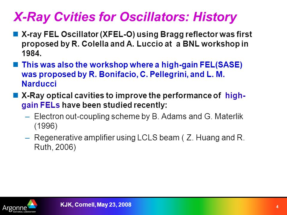 KJK, Cornell, May 23, 2008 4 X-Ray Cvities for Oscillators: History X-ray FEL Oscillator (XFEL-O) using Bragg reflector was first proposed by R.