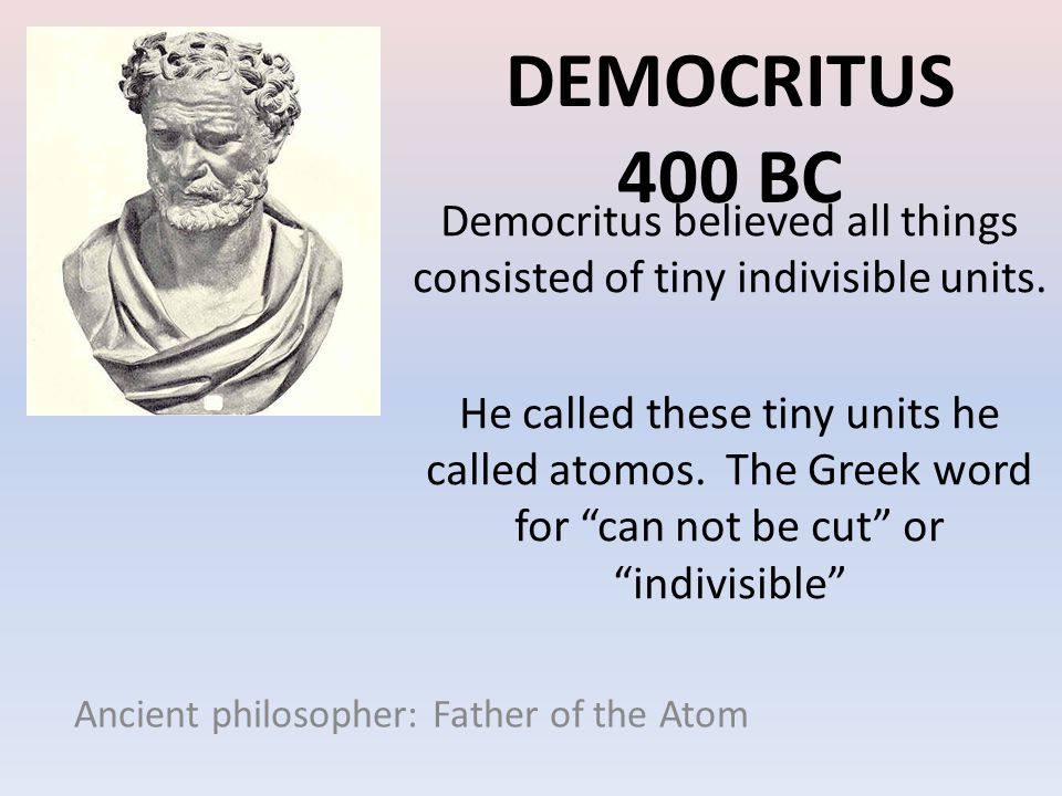 DEMOCRITUS 400 BC Ancient philosopher: Father of the Atom Democritus believed all things consisted of tiny indivisible units. He called these tiny uni