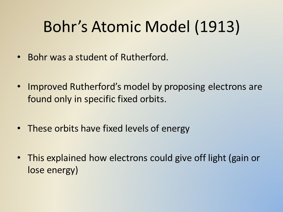 Bohr's Atomic Model (1913) Bohr was a student of Rutherford. Improved Rutherford's model by proposing electrons are found only in specific fixed orbit