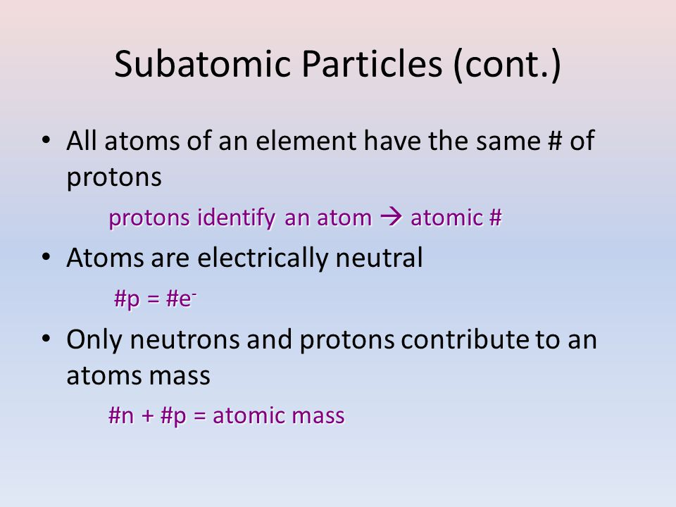 Subatomic Particles (cont.) All atoms of an element have the same # of protons protons identify an atom  atomic # protons identify an atom  atomic #