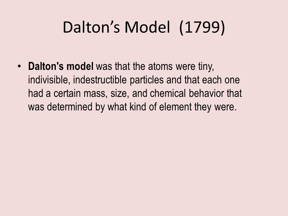 Dalton's Model (1799) Dalton's model was that the atoms were tiny, indivisible, indestructible particles and that each one had a certain mass, size, a