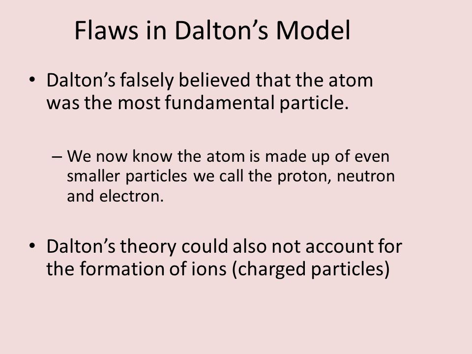 Flaws in Dalton's Model Dalton's falsely believed that the atom was the most fundamental particle. – We now know the atom is made up of even smaller p