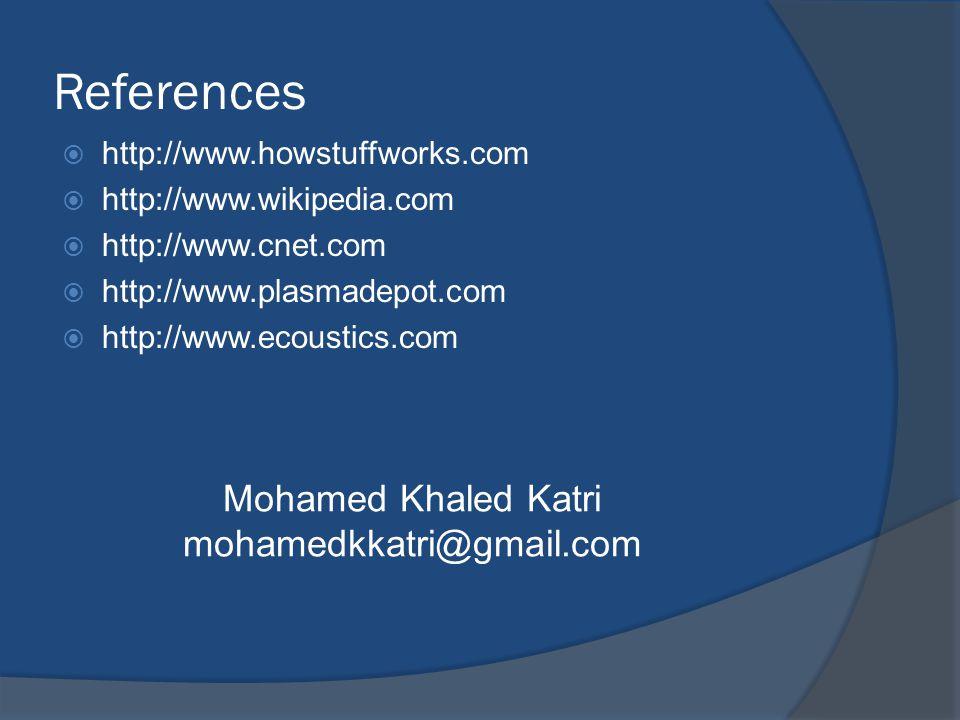 References  http://www.howstuffworks.com  http://www.wikipedia.com  http://www.cnet.com  http://www.plasmadepot.com  http://www.ecoustics.com Mohamed Khaled Katri mohamedkkatri@gmail.com