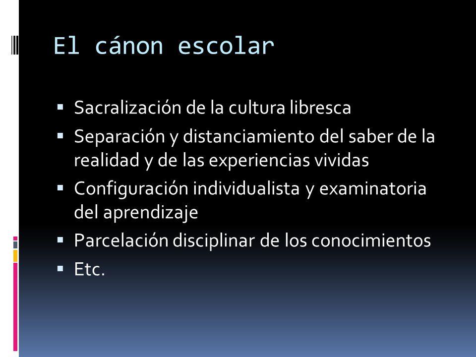 El cánon escolar  Sacralización de la cultura libresca  Separación y distanciamiento del saber de la realidad y de las experiencias vividas  Config