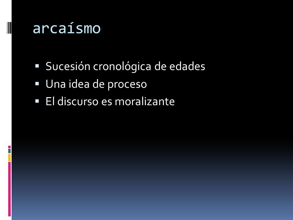 arcaísmo  Sucesión cronológica de edades  Una idea de proceso  El discurso es moralizante