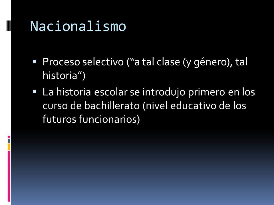 """Nacionalismo  Proceso selectivo (""""a tal clase (y género), tal historia"""")  La historia escolar se introdujo primero en los curso de bachillerato (niv"""