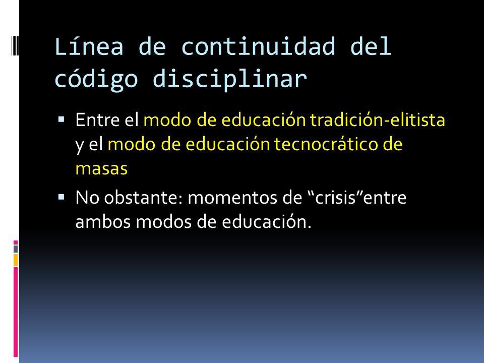 Línea de continuidad del código disciplinar  Entre el modo de educación tradición-elitista y el modo de educación tecnocrático de masas  No obstante