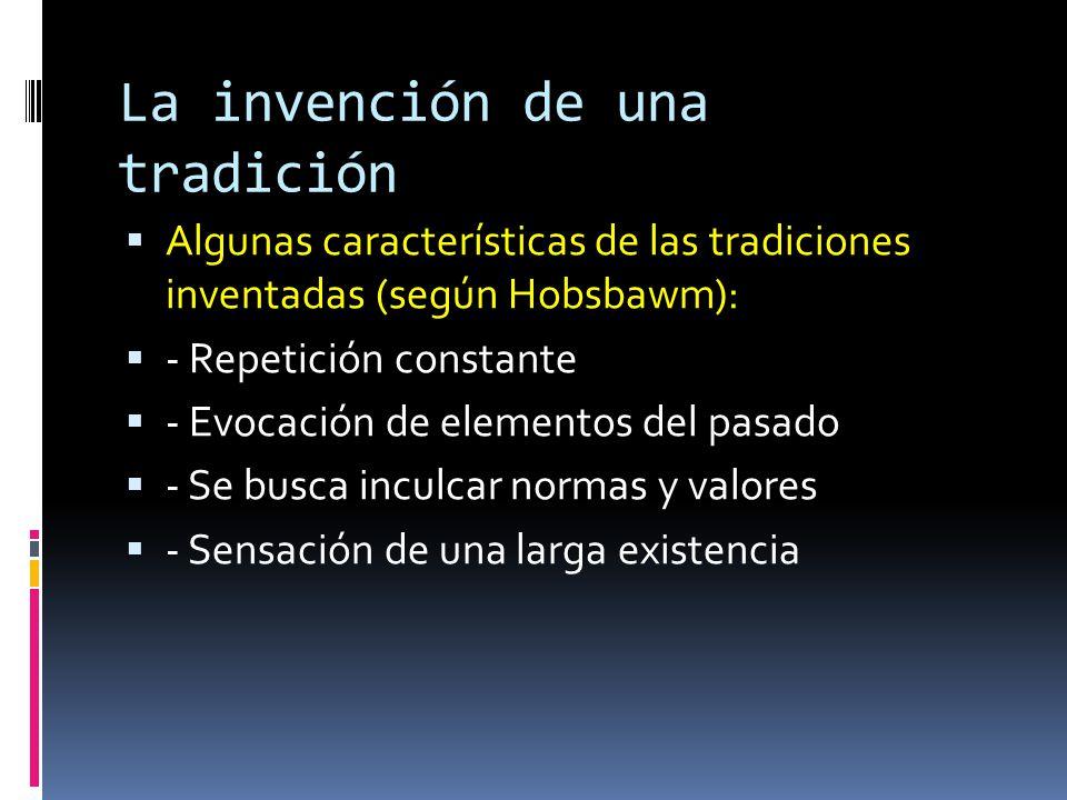 La invención de una tradición  Algunas características de las tradiciones inventadas (según Hobsbawm):  - Repetición constante  - Evocación de elem