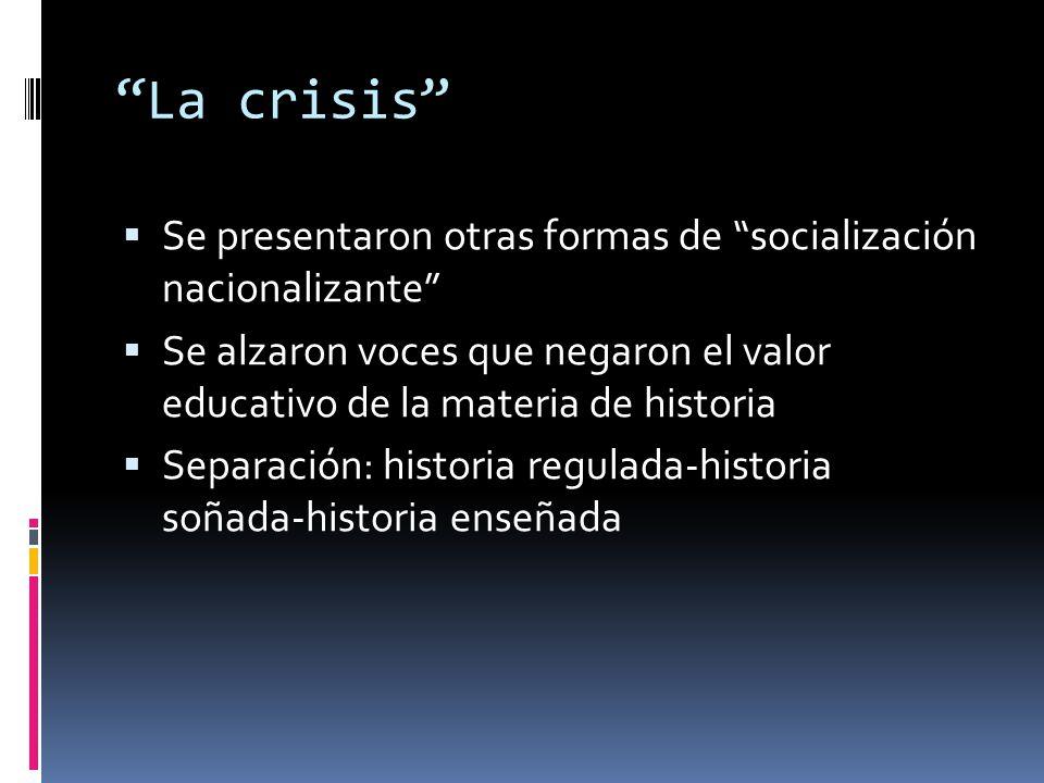 """""""La crisis""""  Se presentaron otras formas de """"socialización nacionalizante""""  Se alzaron voces que negaron el valor educativo de la materia de histori"""