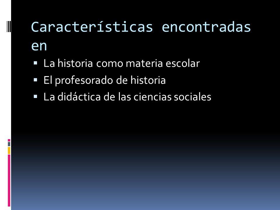 Características encontradas en  La historia como materia escolar  El profesorado de historia  La didáctica de las ciencias sociales