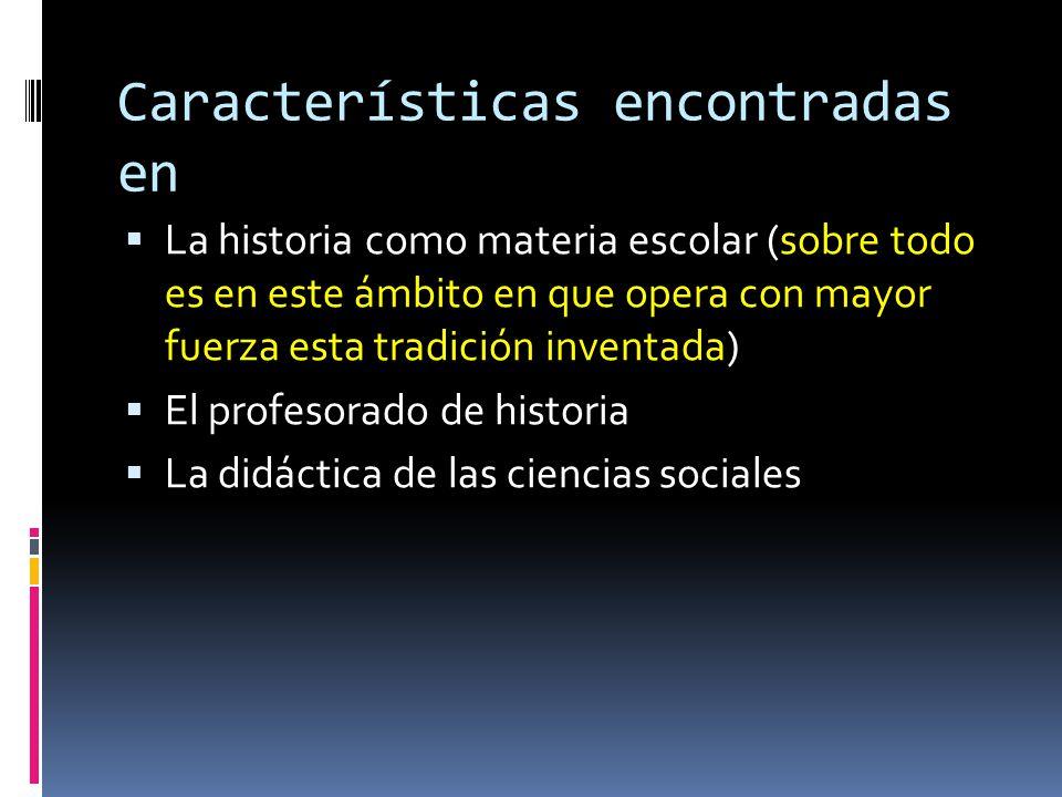 Características encontradas en  La historia como materia escolar (sobre todo es en este ámbito en que opera con mayor fuerza esta tradición inventada