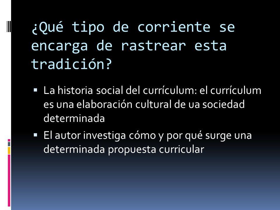 ¿Qué tipo de corriente se encarga de rastrear esta tradición?  La historia social del currículum: el currículum es una elaboración cultural de ua soc
