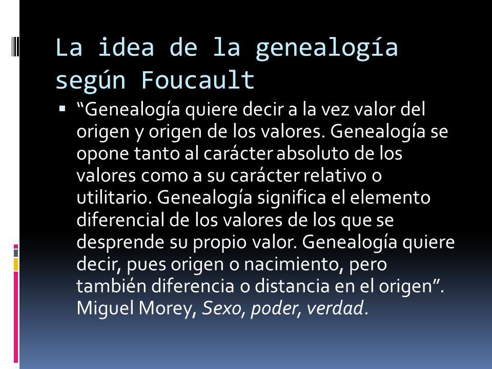 """La idea de la genealogía según Foucault  """"Genealogía quiere decir a la vez valor del origen y origen de los valores. Genealogía se opone tanto al car"""