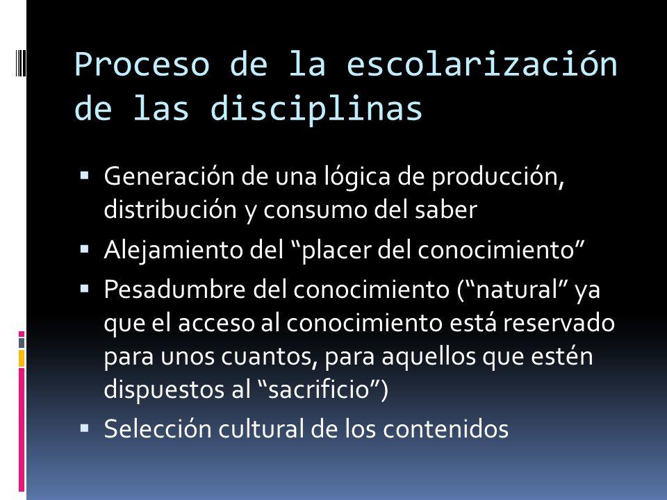 """Proceso de la escolarización de las disciplinas  Generación de una lógica de producción, distribución y consumo del saber  Alejamiento del """"placer d"""