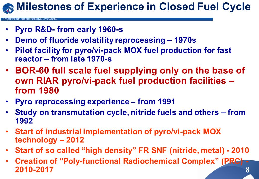 Experience in DOVITA Program Irradiated (U,Np)O 2 fuel, 19% burn-up Pyrochemical technology of adding Np into oxide fuel (5- 20%) has been developed Performance of vi-pack fuel with (U,Np)O 2 fuel has been validated experimentally to ~20% burnup in BOR-60 No evidence of significant difference in performance of fuel rods with (U,Np)O 2 fuel compared with UO 2 or MOX fuel rods has been noticed Pyrochemical process of codeposition of Am with MOX fuel (2-4%) has been developed Methods of Am/REE separation in melts has been tested Special vi-pack targets containing Am oxide with UO2 or inert matrix have been developed Transmutation of Np, Am, Cm is being studied in BOR-60 19
