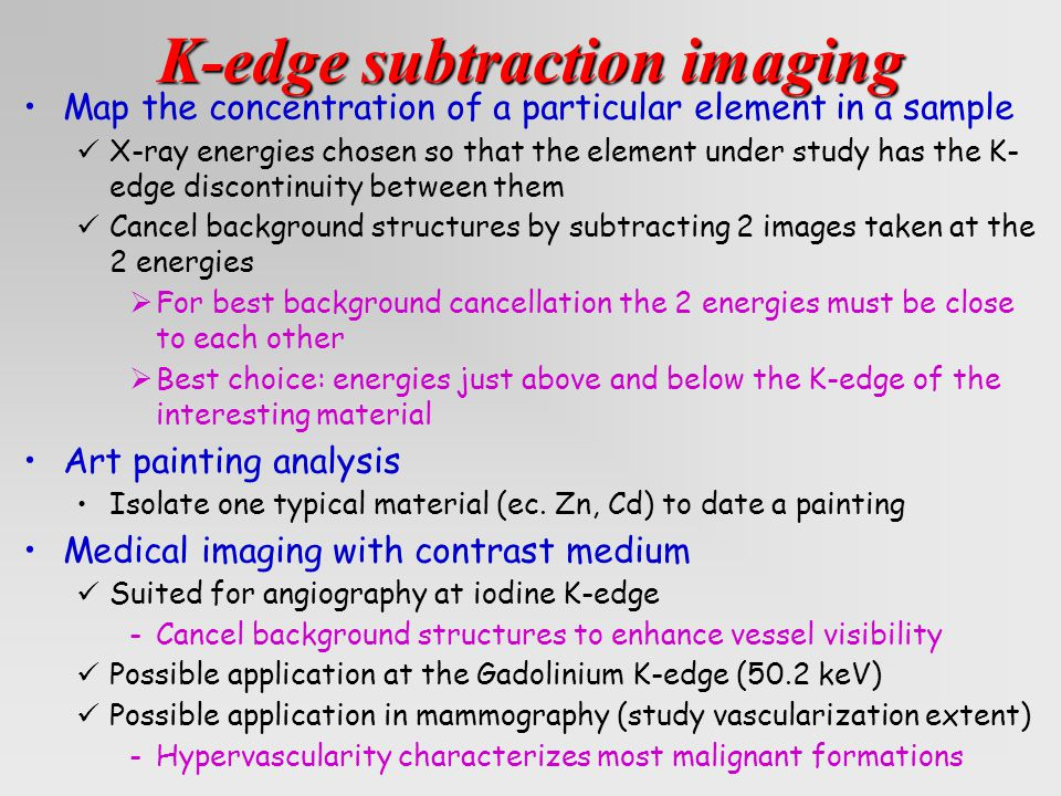 Map the concentration of a particular element in a sample X-ray energies chosen so that the element under study has the K- edge discontinuity between them Cancel background structures by subtracting 2 images taken at the 2 energies  For best background cancellation the 2 energies must be close to each other  Best choice: energies just above and below the K-edge of the interesting material Art painting analysis Isolate one typical material (ec.