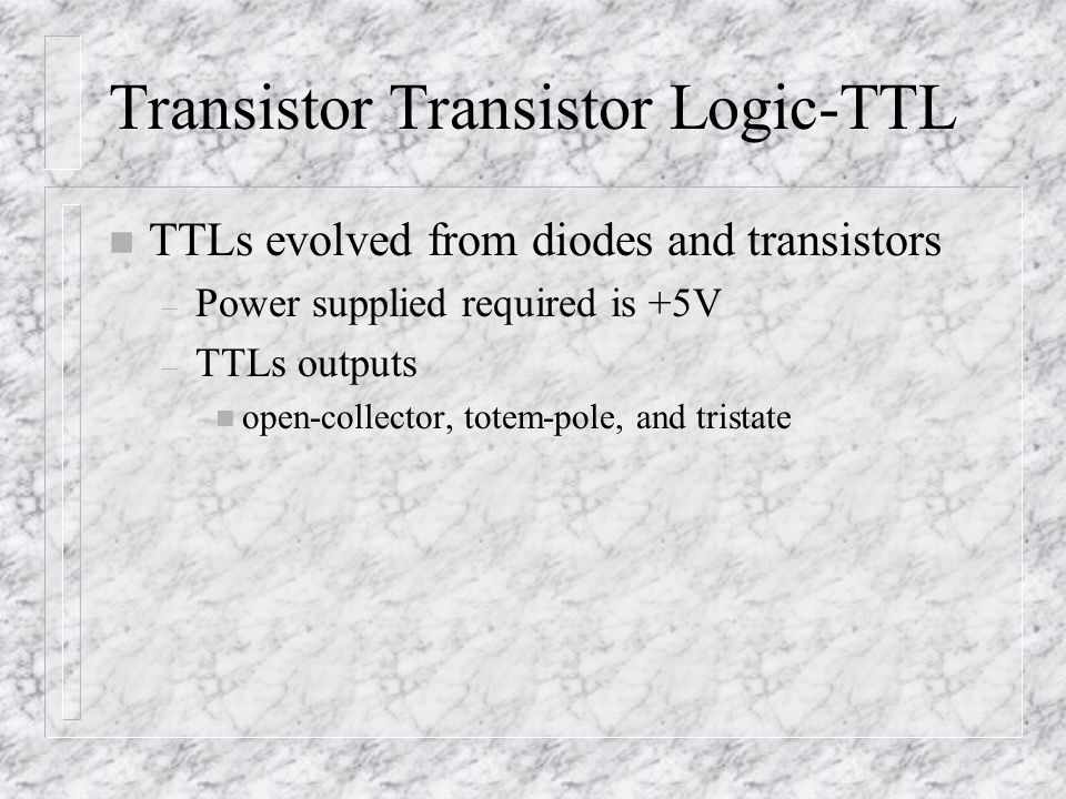 Transistor Transistor Logic-TTL n TTLs evolved from diodes and transistors – Power supplied required is +5V – TTLs outputs n open-collector, totem-pole, and tristate