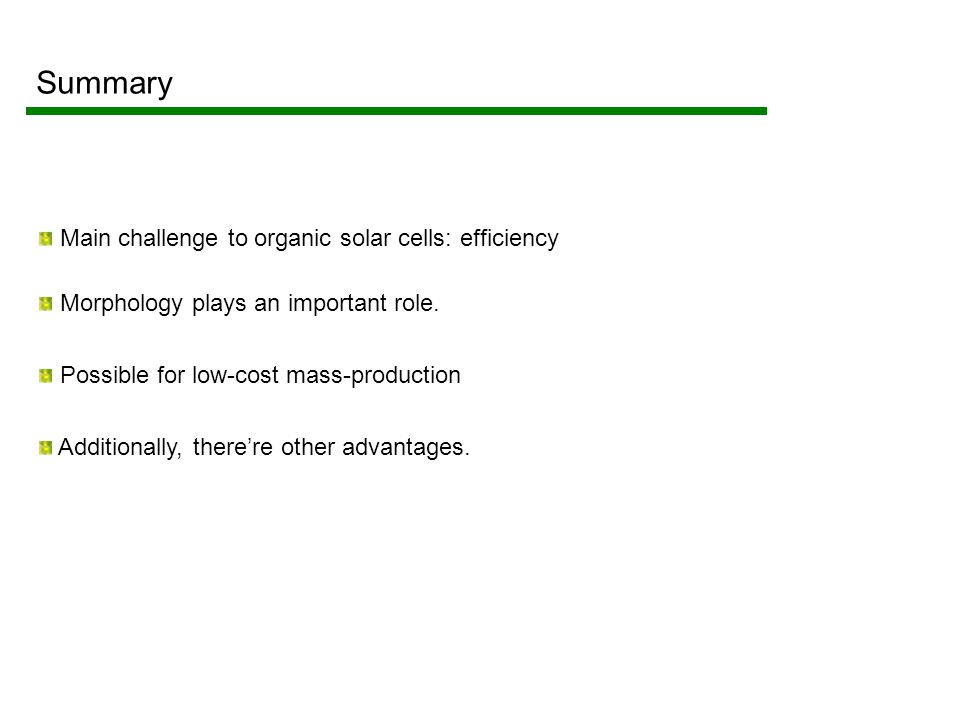 Summary Main challenge to organic solar cells: efficiency Morphology plays an important role.