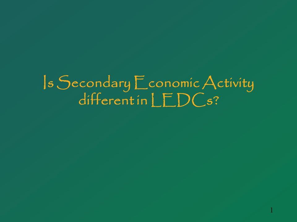 1 Is Secondary Economic Activity different in LEDCs