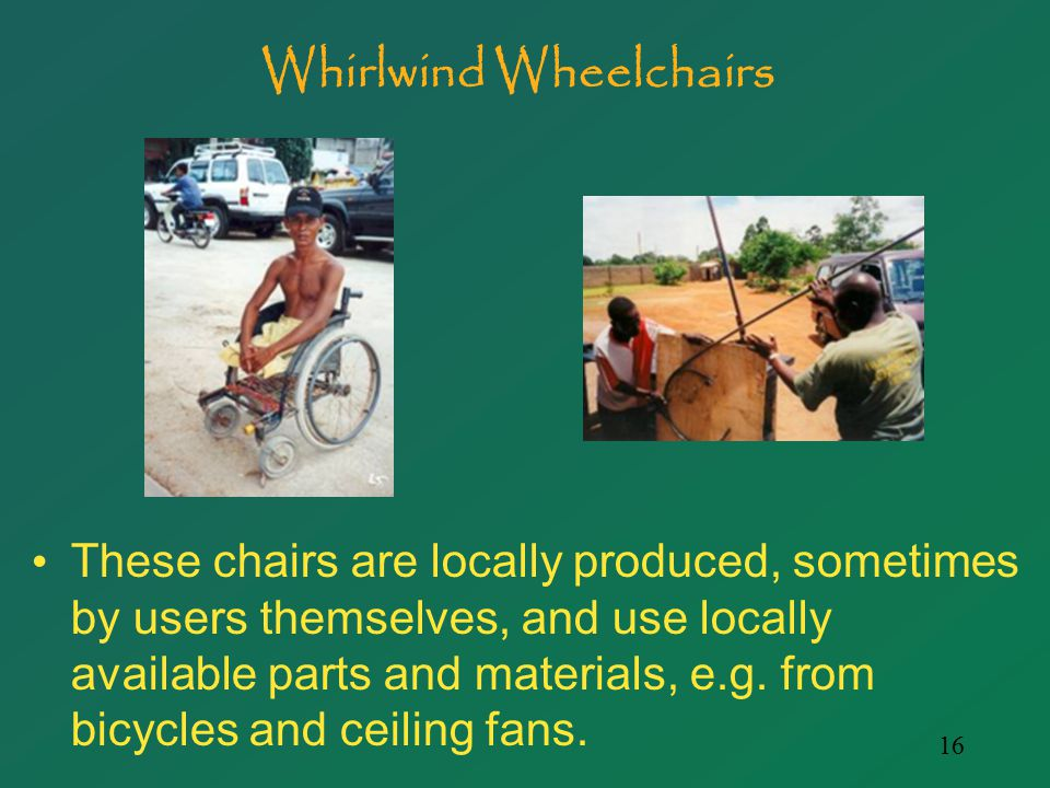 16 Whirlwind Wheelchairs These chairs are locally produced, sometimes by users themselves, and use locally available parts and materials, e.g.