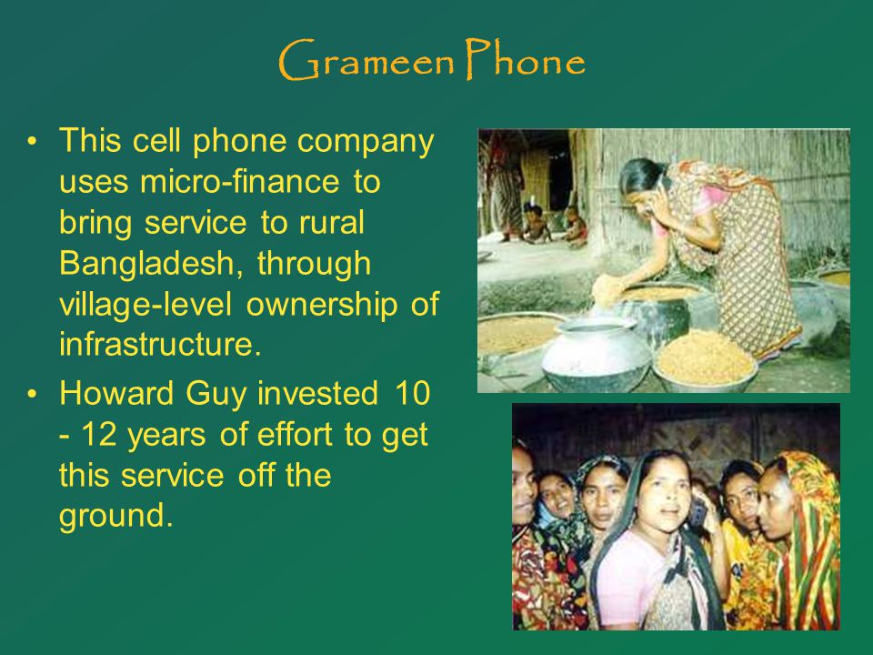 18 Grameen Phone This cell phone company uses micro-finance to bring service to rural Bangladesh, through village-level ownership of infrastructure.