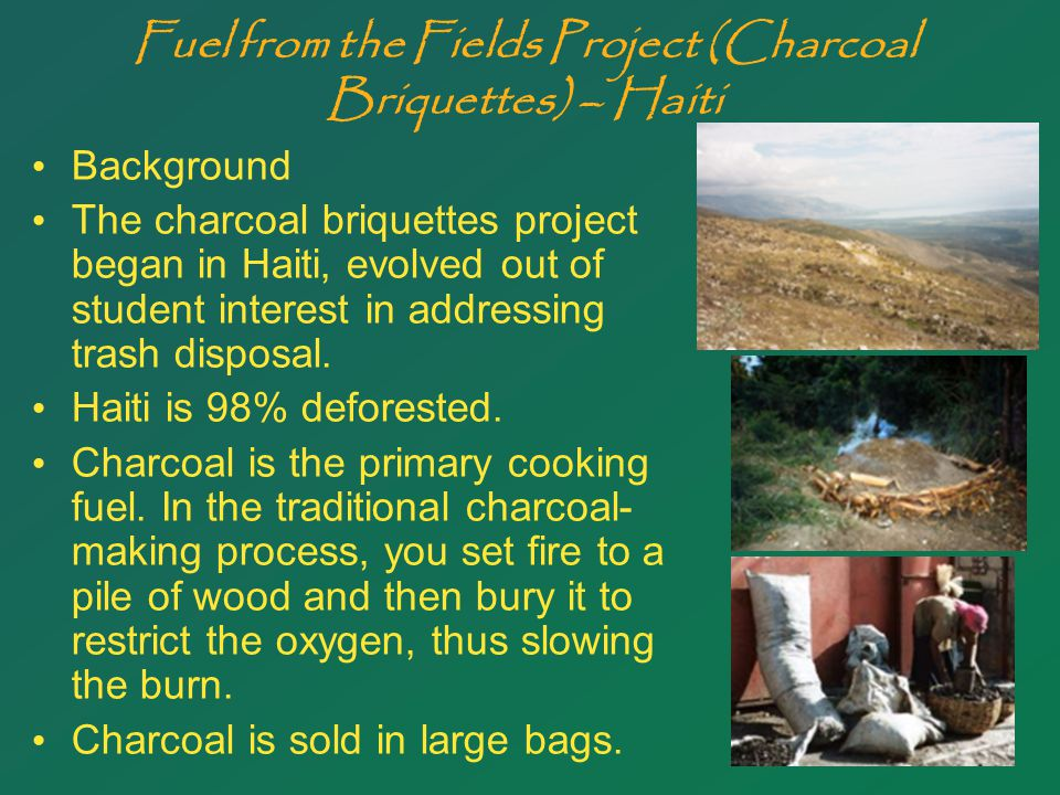 20 Fuel from the Fields Project (Charcoal Briquettes) – Haiti Background The charcoal briquettes project began in Haiti, evolved out of student interest in addressing trash disposal.