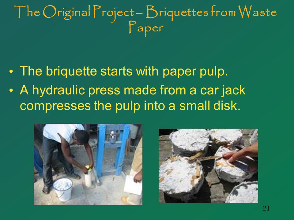 21 The Original Project – Briquettes from Waste Paper The briquette starts with paper pulp.