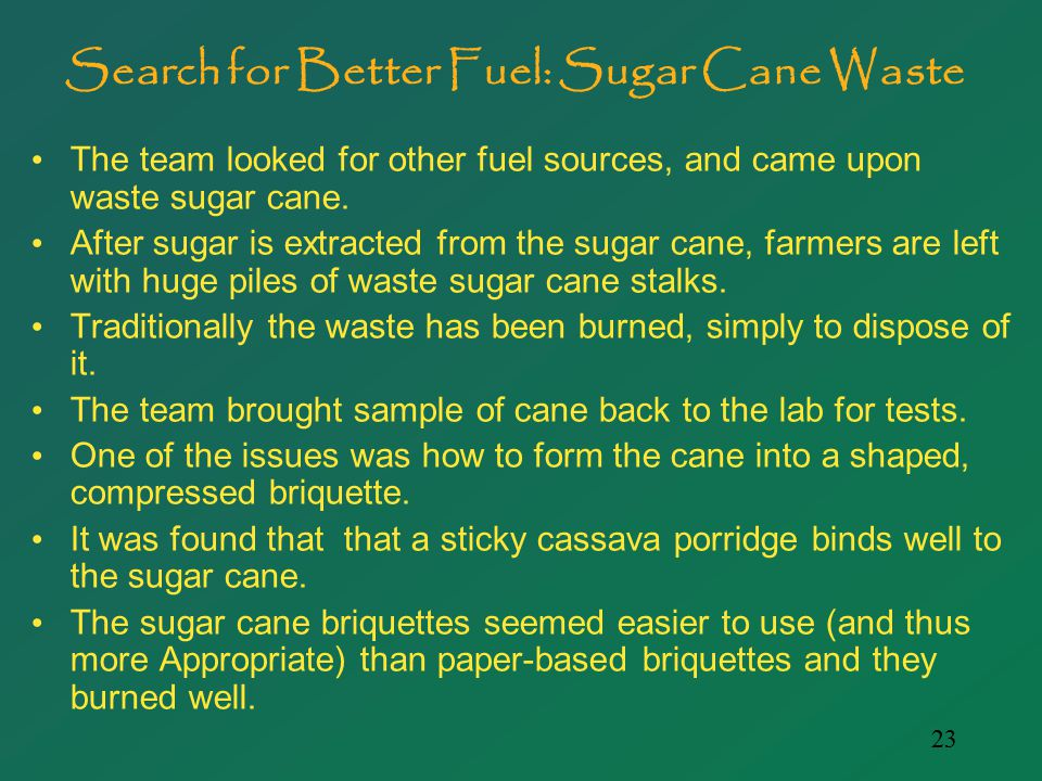 23 Search for Better Fuel: Sugar Cane Waste The team looked for other fuel sources, and came upon waste sugar cane.