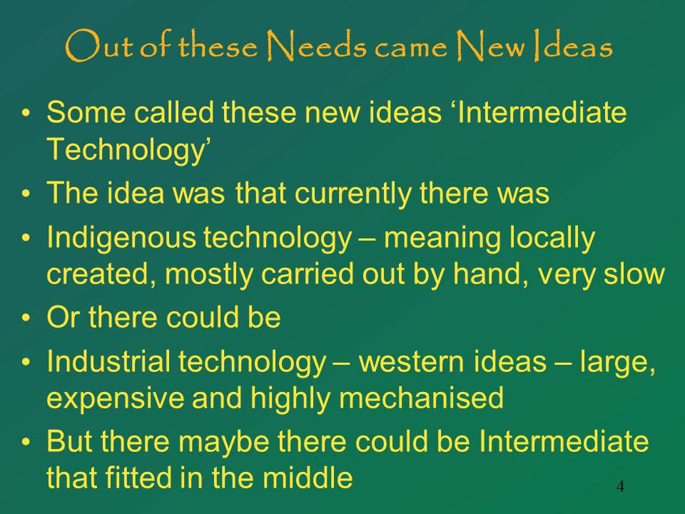 4 Out of these Needs came New Ideas Some called these new ideas 'Intermediate Technology' The idea was that currently there was Indigenous technology – meaning locally created, mostly carried out by hand, very slow Or there could be Industrial technology – western ideas – large, expensive and highly mechanised But there maybe there could be Intermediate that fitted in the middle
