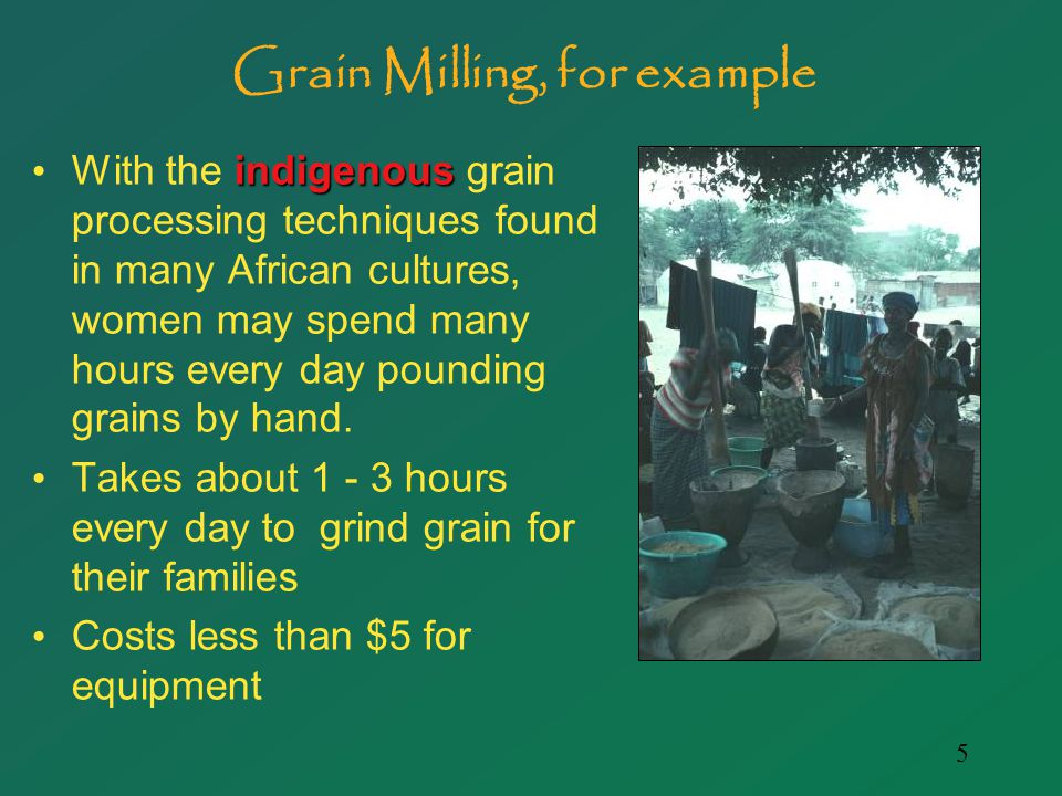 5 Grain Milling, for example indigenous With the indigenous grain processing techniques found in many African cultures, women may spend many hours every day pounding grains by hand.