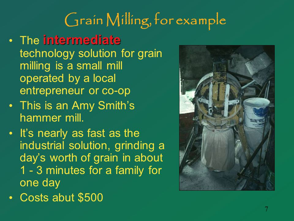 7 Grain Milling, for example intermediate The intermediate technology solution for grain milling is a small mill operated by a local entrepreneur or co-op This is an Amy Smith's hammer mill.