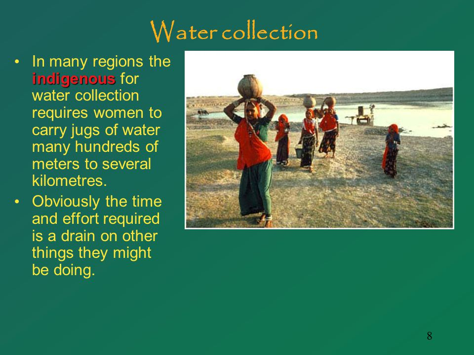 8 Water collection indigenous In many regions the indigenous for water collection requires women to carry jugs of water many hundreds of meters to several kilometres.