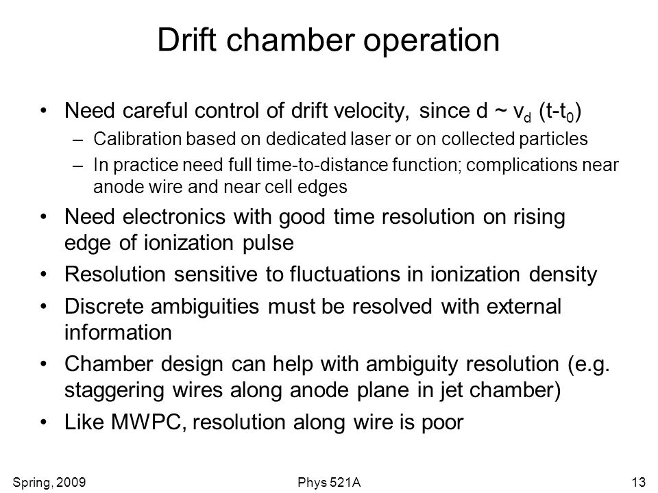 Spring, 2009Phys 521A13 Drift chamber operation Need careful control of drift velocity, since d ~ v d (t-t 0 ) –Calibration based on dedicated laser o