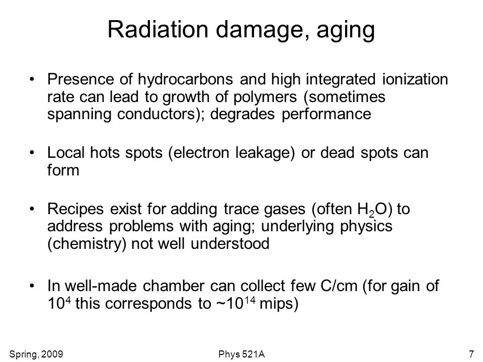 Spring, 2009Phys 521A7 Radiation damage, aging Presence of hydrocarbons and high integrated ionization rate can lead to growth of polymers (sometimes spanning conductors); degrades performance Local hots spots (electron leakage) or dead spots can form Recipes exist for adding trace gases (often H 2 O) to address problems with aging; underlying physics (chemistry) not well understood In well-made chamber can collect few C/cm (for gain of 10 4 this corresponds to ~10 14 mips)