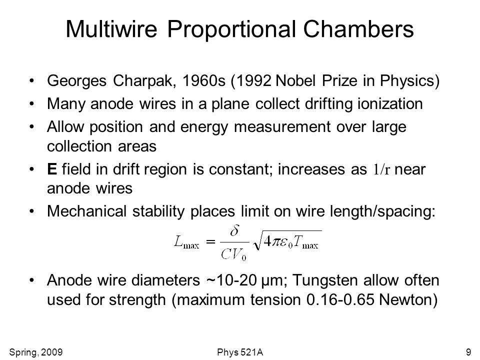 Spring, 2009Phys 521A9 Multiwire Proportional Chambers Georges Charpak, 1960s (1992 Nobel Prize in Physics) Many anode wires in a plane collect drifting ionization Allow position and energy measurement over large collection areas E field in drift region is constant; increases as 1/r near anode wires Mechanical stability places limit on wire length/spacing: Anode wire diameters ~10-20 μm; Tungsten allow often used for strength (maximum tension 0.16-0.65 Newton)
