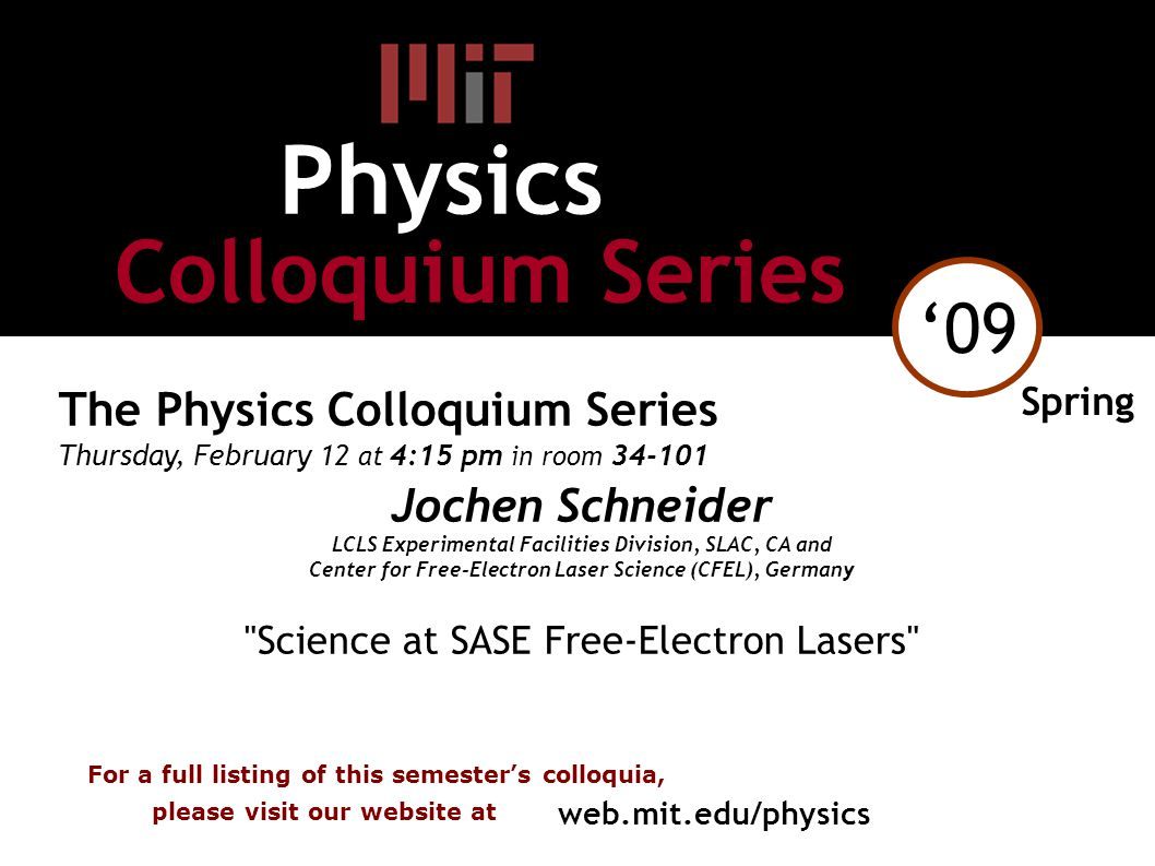 '09 The Physics Colloquium Series Thursday, February 12 at 4:15 pm in room 34-101 Jochen Schneider LCLS Experimental Facilities Division, SLAC, CA and Center for Free-Electron Laser Science (CFEL), Germany Science at SASE Free-Electron Lasers Spring For a full listing of this semester's colloquia, please visit our website at web.mit.edu/physics Colloquium Series Physics