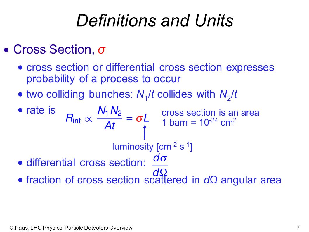 C.Paus, LHC Physics: Particle Detectors Overview7 Definitions and Units  Cross Section, σ  cross section or differential cross section expresses probability of a process to occur  two colliding bunches: N 1 /t collides with N 2 /t  rate is  differential cross section:  fraction of cross section scattered in dΩ angular area luminosity [cm -2 s -1 ] cross section is an area 1 barn = 10 -24 cm 2